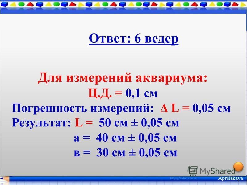 Объём ведра 10 л. Сколько вёдер вмещает аквариум, длина которого 50 см, ширина 30 см и высота 40 см? вычислить погрешность измерений аквариума. Измерения произведены линейкой с миллиметровыми делениями. Примени в задаче Aprelskaya Ответ: 6 ведер Для