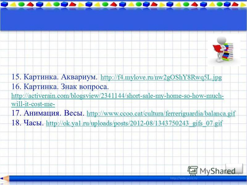 15. Картинка. Аквариум. http://f4.mylove.ru/nw2gOShY8Rwq5L.jpg http://f4.mylove.ru/nw2gOShY8Rwq5L.jpg 16. Картинка. Знак вопроса. http://activerain.com/blogsview/2341144/short-sale-my-home-so-how-much- will-it-cost-me- http://activerain.com/blogsview