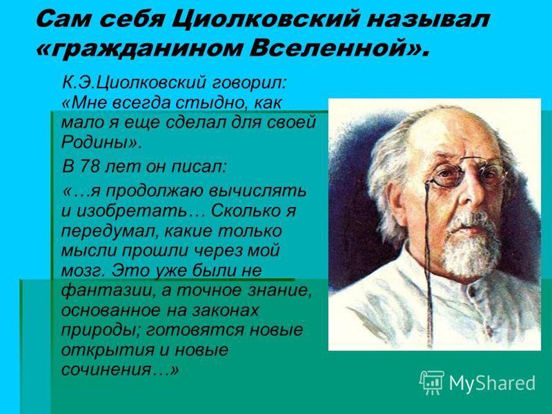Сам себя Циолковский называл «гражданином Вселенной». К.Э.Циолковский говорил: «Мне всегда стыдно, как мало я еще сделал для своей Родины». В 78 лет он писал: «…я продолжаю вычислять и изобретать… Сколько я передумал, какие только мысли прошли через