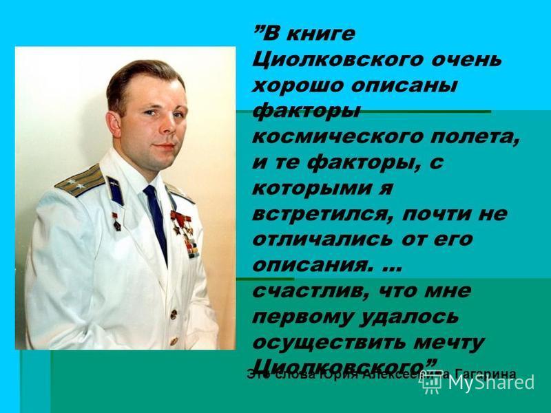 В книге Циолковского очень хорошо описаны факторы космического полета, и те факторы, с которыми я встретился, почти не отличались от его описания.... счастлив, что мне первому удалось осуществить мечту Циолковского. Это слова Юрия Алексеевича Гагарин