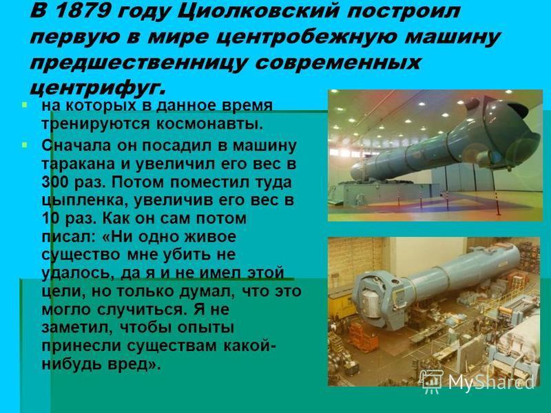 В 1879 году Циолковский построил первую в мире центробежную машину предшественницу современных центрифуг. на которых в данное время тренируются космонавты. Сначала он посадил в машину таракана и увеличил его вес в 300 раз. Потом поместил туда цыпленк
