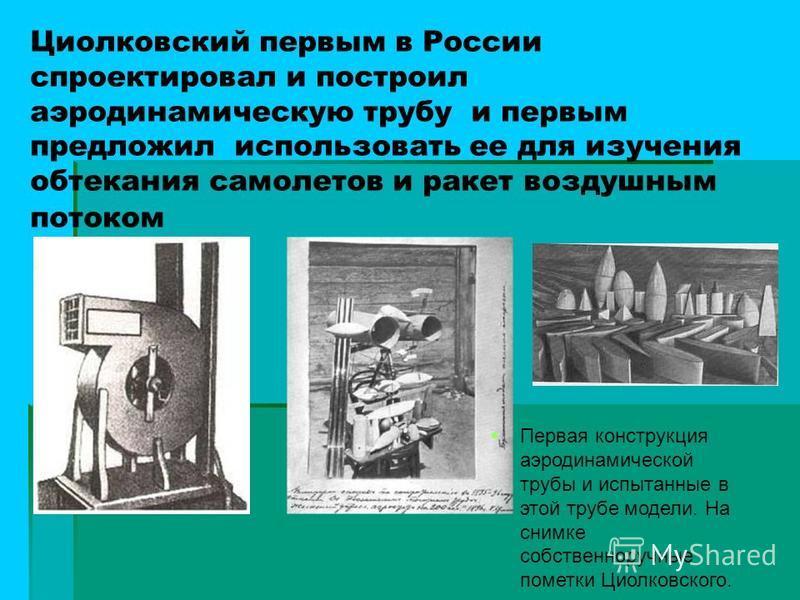 Циолковский первым в России спроектировал и построил аэродинамическую трубу и первым предложил использовать ее для изучения обтекания самолетов и ракет воздушным потоком Первая конструкция аэродинамической трубы и испытанные в этой трубе модели. На с