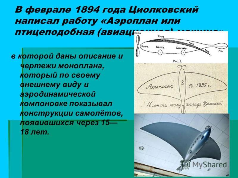 В феврале 1894 года Циолковский написал работу «Аэроплан или птицеподобная (авиационная) машина» в которой даны описание и чертежи моноплана, который по своему внешнему виду и аэродинамической компоновке показывал конструкции самолётов, появившихся ч