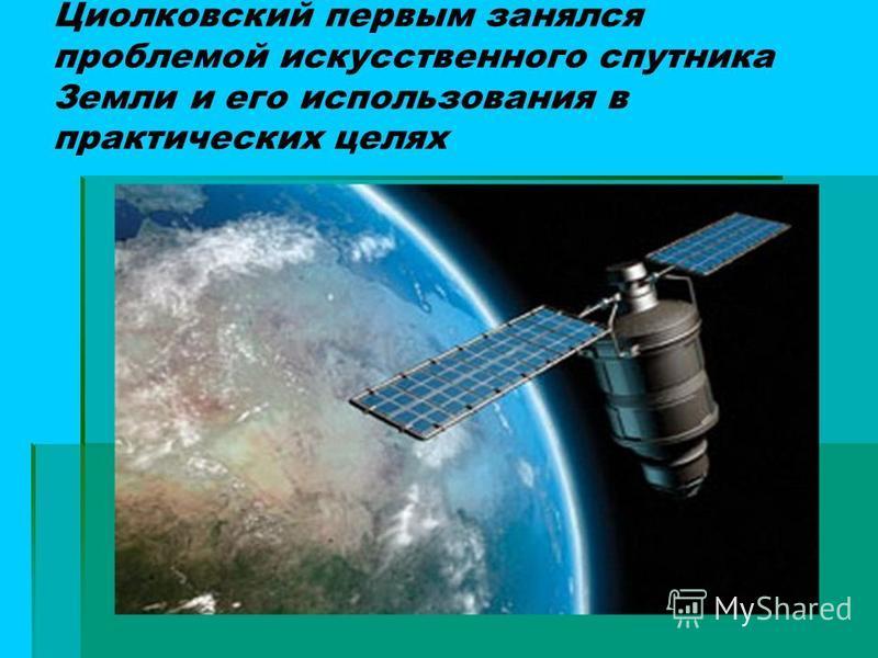 Циолковский первым занялся проблемой искусственного спутника Земли и его использования в практических целях