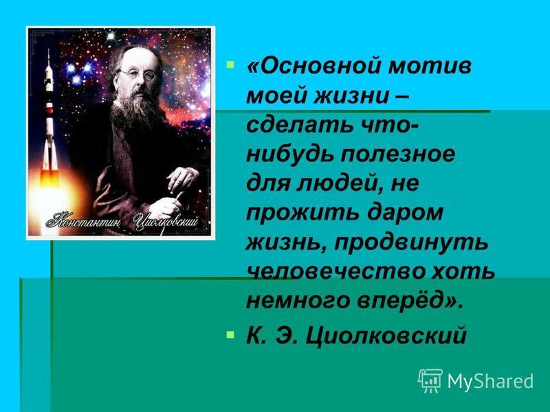 «Основной мотив моей жизни – сделать что- нибудь полезное для людей, не прожить даром жизнь, продвинуть человечество хоть немного вперёд». К. Э. Циолковский
