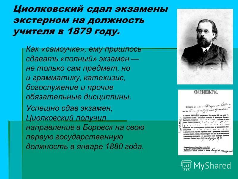 Циолковский сдал экзамены экстерном на должность учителя в 1879 году. Как «самоучке», ему пришлось сдавать «полный» экзамен не только сам предмет, но и грамматику, катехизис, богослужение и прочие обязательные дисциплины. Успешно сдав экзамен, Циолко