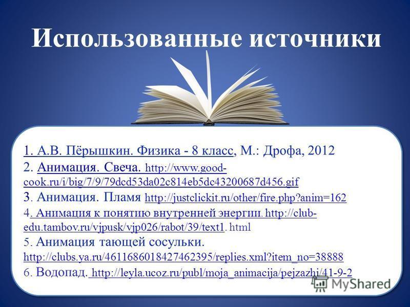 Использованные источники 1. А.В. Пёрышкин. Физика - 8 класс, М.: Дрофа, 2012 2. Анимация. Свеча. http://www.good- cook.ru/i/big/7/9/79dcd53da02c814eb5dc43200687d456. gif 3. Анимация. Пламя http://justclickit.ru/other/fire.php?anim=162 4. Анимация к п