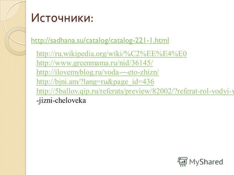 Источники : http://sadhana.su/catalog/catalog-221-1. html http://ru.wikipedia.org/wiki/%C2%EE%E4%E0 http://www.greenmama.ru/nid/36145/ http://ilovemyblog.ru/voda- – -eto-zhizn/ http://bjni.am/?lang=ru&page_id=436 http://5ballov.qip.ru/referats/previe