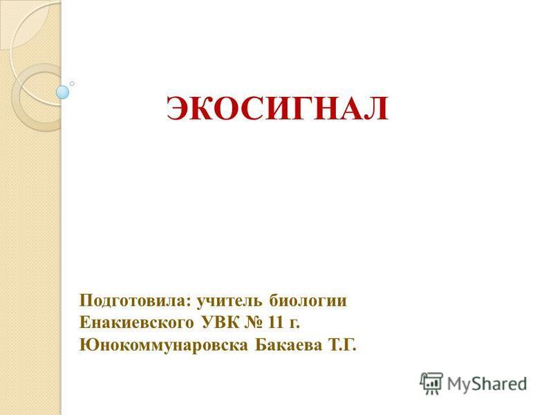 ЭКОСИГНАЛ Подготовила: учитель биологии Енакиевского УВК 11 г. Юнокоммунаровска Бакаева Т.Г.