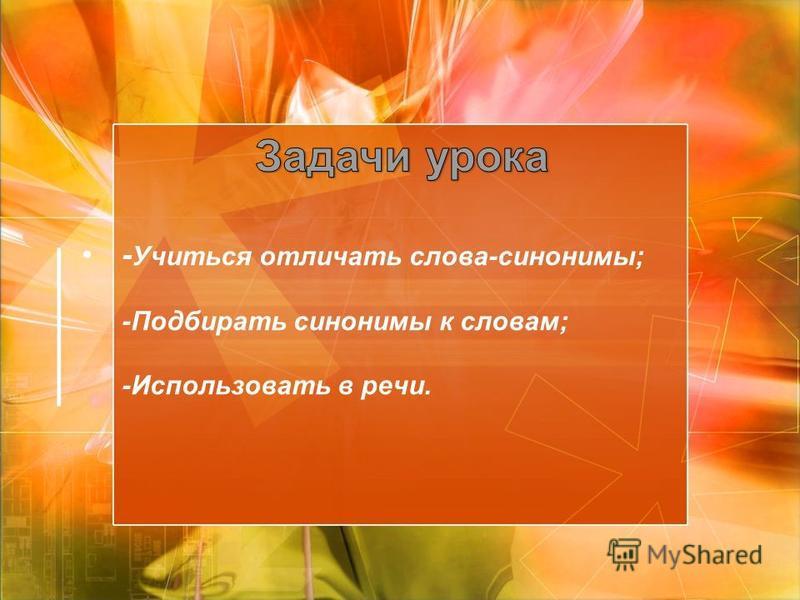 - Учиться отличать слова-синонимы; -Подбирать синонимы к словам; -Использовать в речи.