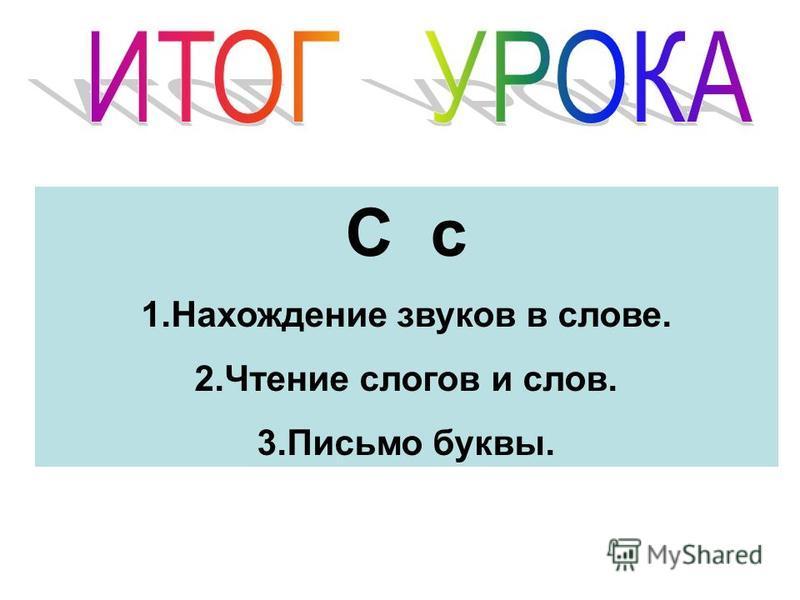С с 1. Нахождение звуков в слове. 2. Чтение слогов и слов. 3. Письмо буквы.