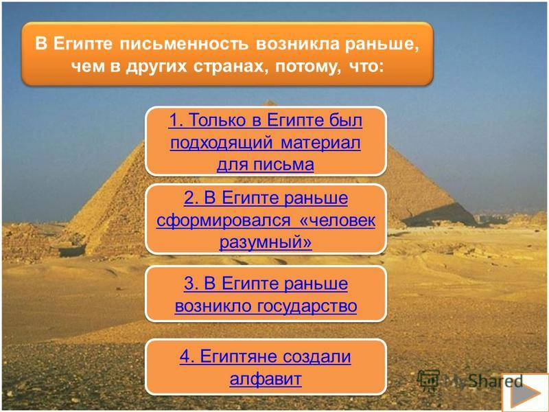 В Египте письменность возникла раньше, чем в других странах, потому, что: 1. Только в Египте был подходящий материал для письма 1. Только в Египте был подходящий материал для письма 2. В Египте раньше сформировался «человек разумный» 2. В Египте рань