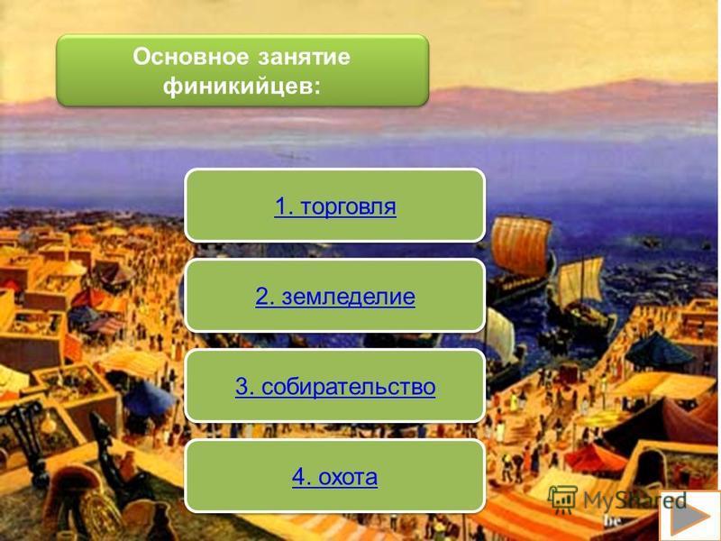 Основное занятие финикийцев: 1. торговля 2. земледелие 3. собирательство 4. охота
