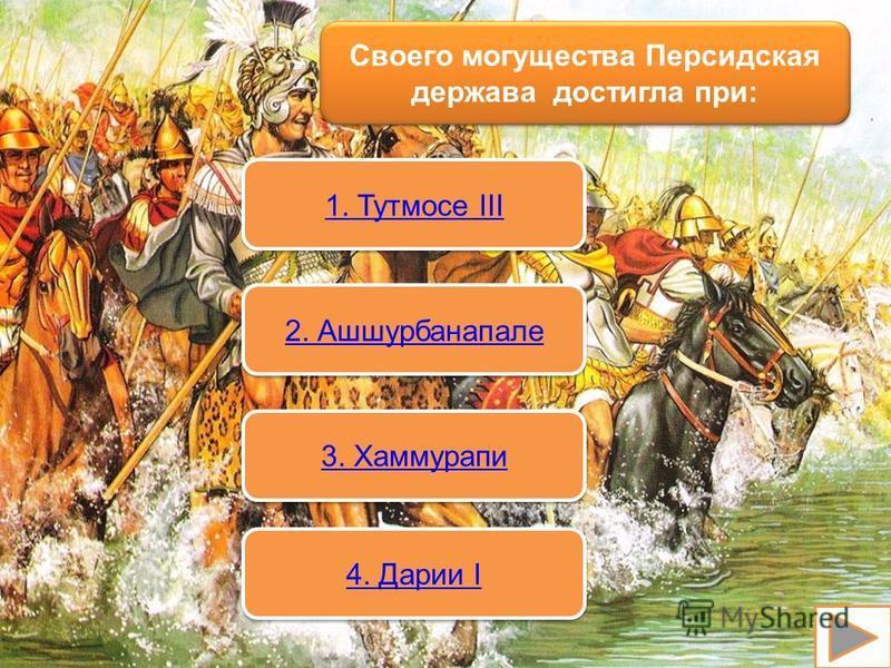 Своего могущества Персидская держава достигла при: 1. Тутмосе III 1. Тутмосе III 2. Ашшурбанапале 3. Хаммурапи 4. Дарии I 4. Дарии I