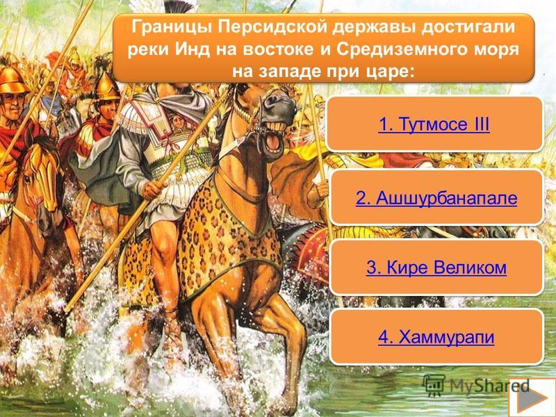 Границы Персидской державы достигали реки Инд на востоке и Средиземного моря на западе при царе: 1. Тутмосе III 1. Тутмосе III 2. Ашшурбанапале 3. Кире Великом 4. Хаммурапи