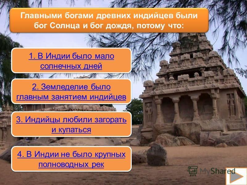 Главными богами древних индийцев были бог Солнца и бог дождя, потому что: 1. В Индии было мало солнечных дней 1. В Индии было мало солнечных дней 2. Земледелие было главным занятием индийцев 2. Земледелие было главным занятием индийцев 3. Индийцы люб