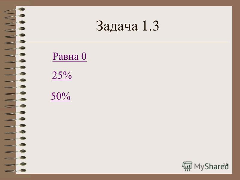 26 Задача 1.3 50% 25% Равна 0