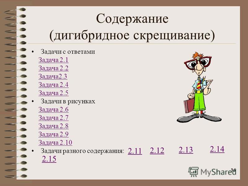 36 Содержание (дигибридное скрещивание) Задачи с ответами Задача 2.1 Задача 2.2 Задача 2.3 Задача 2.4 Задача 2.5 Задачи в рисунках Задача 2.6 Задача 2.7 Задача 2.8 Задача 2.9 Задача 2.10 Задачи разного содержания: 2.11 2.12 2.13 2.14 2.15