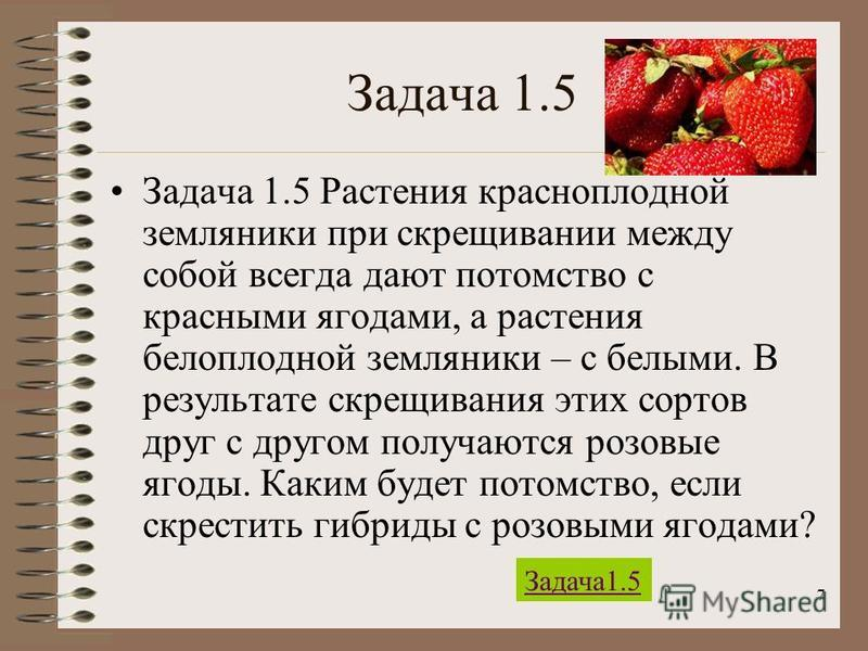 7 Задача 1.5 Задача 1.5 Растения красноплодной земляники при скрещивании между собой всегда дают потомство с красными ягодами, а растения белоплодной земляники – с белыми. В результате скрещивания этих сортов друг с другом получаются розовые ягоды. К