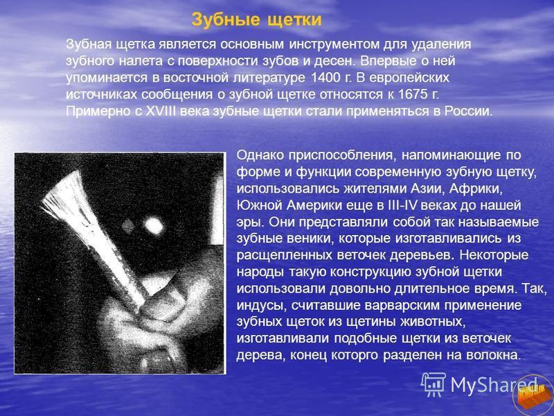 Зубные щетки Зубная щетка является основным инструментом для удаления зубного налета с поверхности зубов и десен. Впервые о ней упоминается в восточной литературе 1400 г. В европейских источниках сообщения о зубной щетке относятся к 1675 г. Примерно
