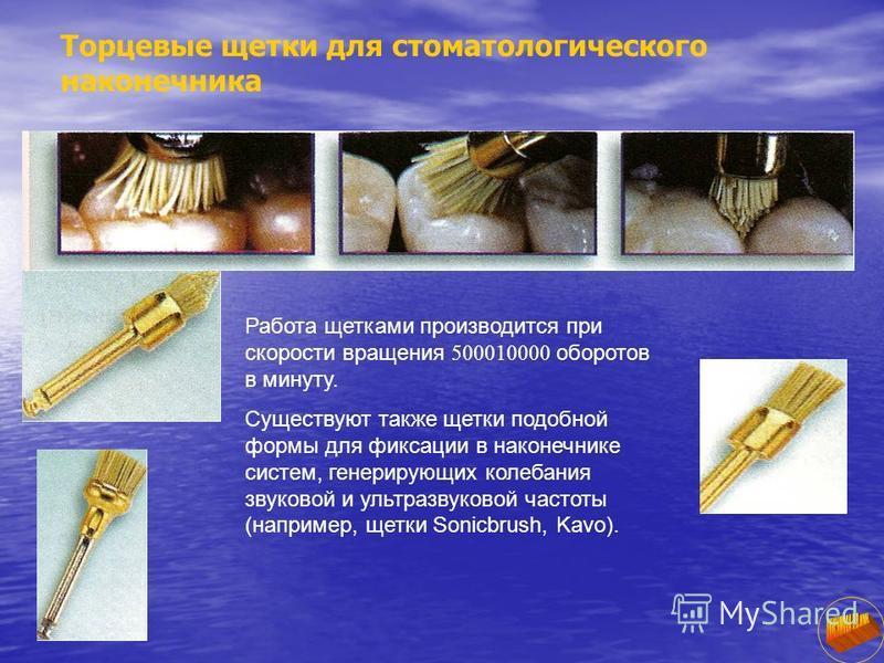 Торцевые щетки для стоматологического наконечника Работа щетками производится при скорости вращения 500010000 оборотов в минуту. Существуют также щетки подобной формы для фиксации в наконечнике систем, генерирующих колебания звуковой и ультразвуково