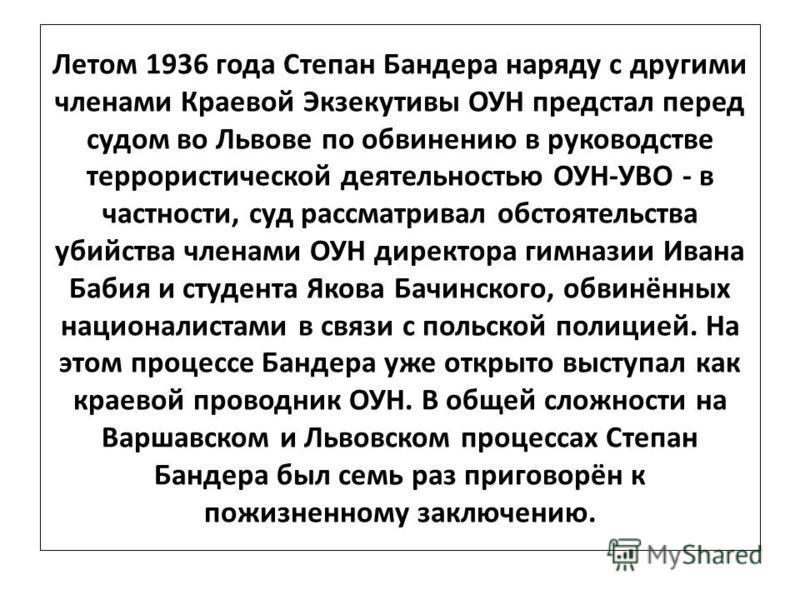 Летом 1936 года Степан Бандера наряду с другими членами Краевой Экзекутивы ОУН предстал перед судом во Львове по обвинению в руководстве террористической деятельностью ОУН-УВО - в частности, суд рассматривал обстоятельства убийства членами ОУН директ