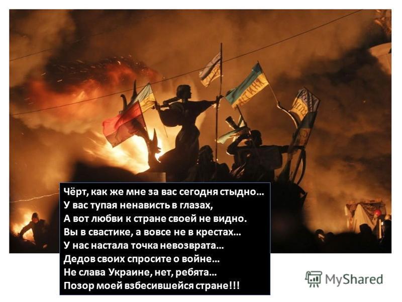 Чёрт, как же мне за вас сегодня стыдно… У вас тупая ненависть в глазах, А вот любви к стране своей не видно. Вы в свастике, а вовсе не в крестах… У нас настала точка невозврата… Дедов своих спросите о войне… Не слава Украине, нет, ребята… Позор моей