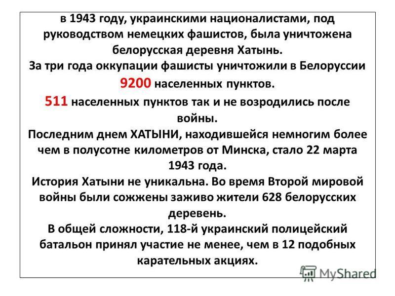 в 1943 году, украинскими националистами, под руководством немецких фашистов, была уничтожена белорусская деревня Хатынь. За три года оккупации фашисты уничтожили в Белоруссии 9200 населенных пунктов. 511 населенных пунктов так и не возродились после