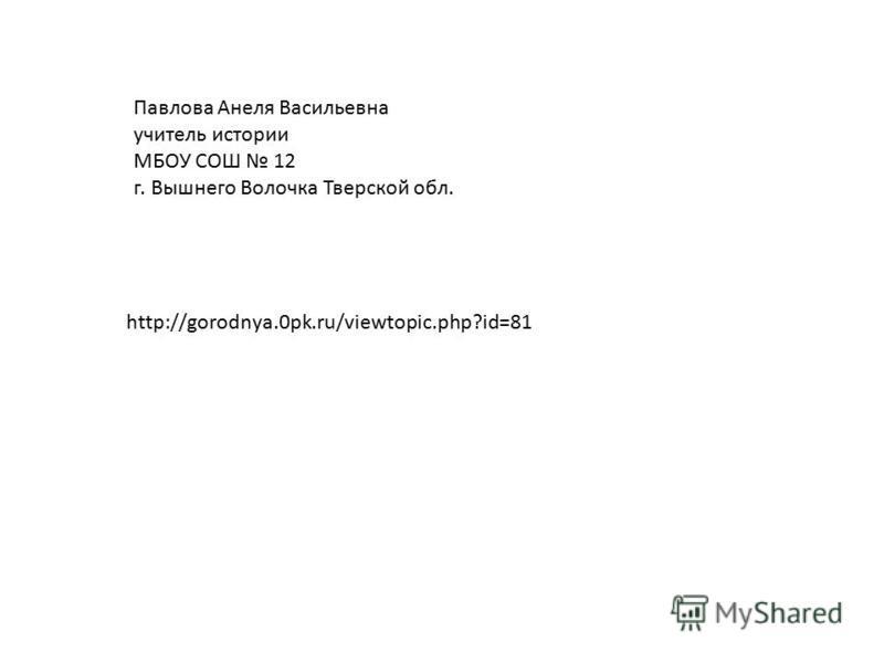 http://gorodnya.0pk.ru/viewtopic.php?id=81 Павлова Анеля Васильевна учитель истории МБОУ СОШ 12 г. Вышнего Волочка Тверской обл.