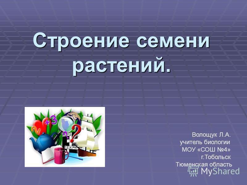 Строение семени растений. Волощук Л.А. учитель биологии МОУ «СОШ 4» г.Тобольск Тюменская область
