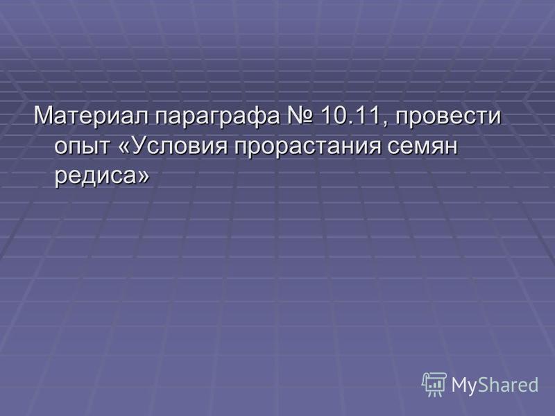 Материал параграфа 10.11, провести опыт «Условия прорастания семян редиса»