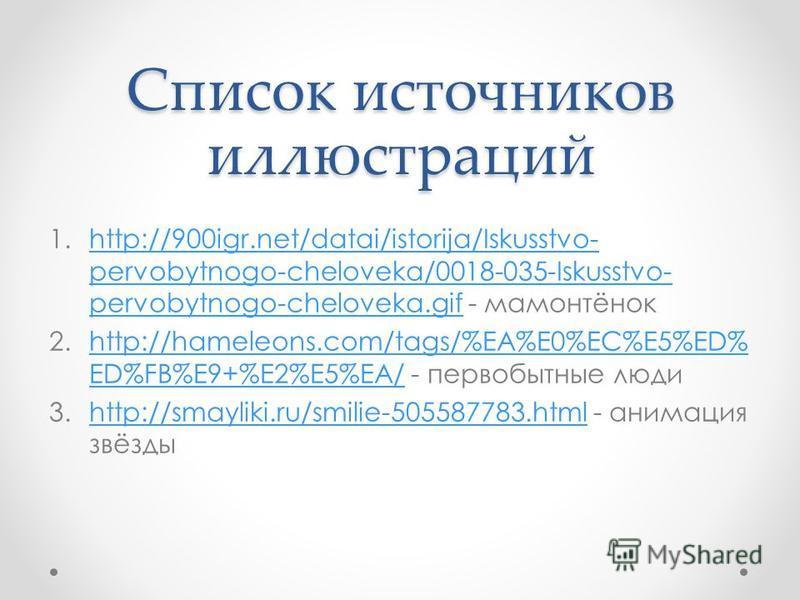 Список источников иллюстраций 1.http://900igr.net/datai/istorija/Iskusstvo- pervobytnogo-cheloveka/0018-035-Iskusstvo- pervobytnogo-cheloveka.gif - мамонтёнокhttp://900igr.net/datai/istorija/Iskusstvo- pervobytnogo-cheloveka/0018-035-Iskusstvo- pervo