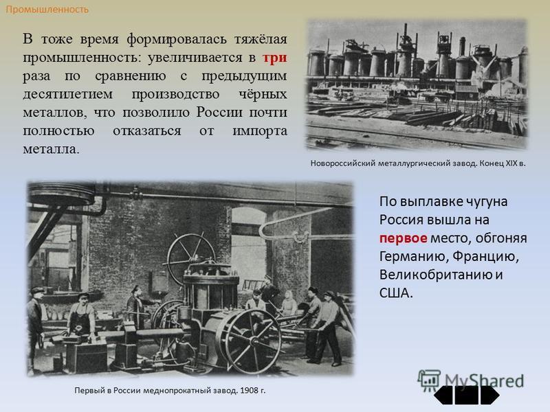В тоже время формировалась тяжёлая промышленность: увеличивается в три раза по сравнению с предыдущим десятилетием производство чёрных металлов, что позволило России почти полностью отказаться от импорта металла. Первый в России меднопрокатный завод.