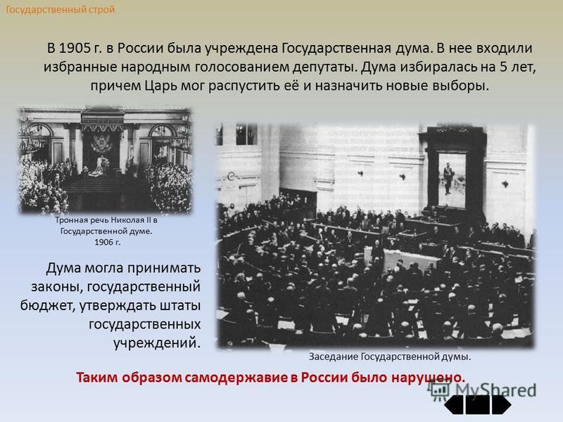 Государственный строй В 1905 г. в России была учреждена Государственная дума. В нее входили избранные народным голосованием депутаты. Дума избиралась на 5 лет, причем Царь мог распустить её и назначить новые выборы. Дума могла принимать законы, госуд