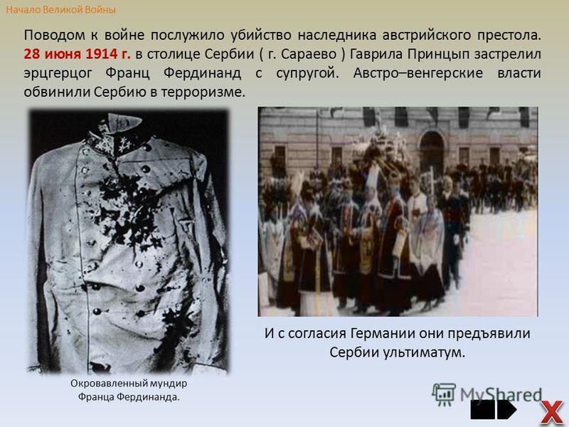 Поводом к войне послужило убийство наследника австрийского престола. 28 июня 1914 г. в столице Сербии ( г. Сараево ) Гаврила Принцып застрелил эрцгерцог Франц Фердинанд с супругой. Австро–венгерские власти обвинили Сербию в терроризме. И с согласия Г