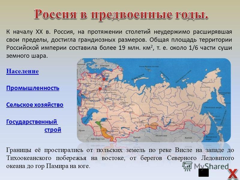 К началу XX в. Россия, на протяжении столетий неудержимо расширявшая свои пределы, достигла грандиозных размеров. Общая площадь территории Российской империи составила более 19 млн. км 2, т. е. около 1/6 части суши земного шара. Границы её простирали
