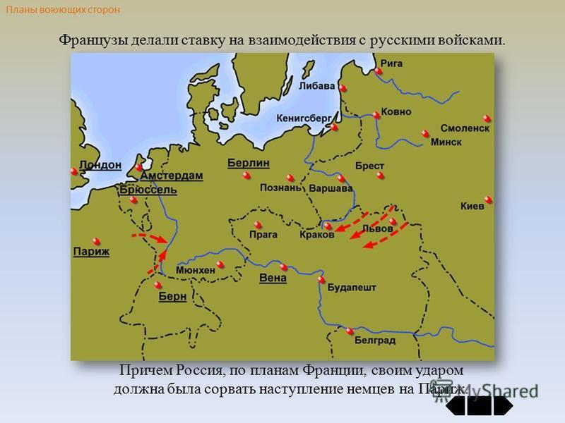 Планы воюющих сторон Французы делали ставку на взаимодействия с русскими войсками. Причем Россия, по планам Франции, своим ударом должна была сорвать наступление немцев на Париж.