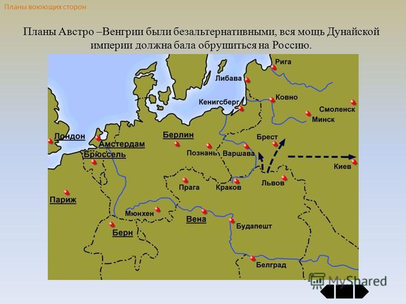 Планы воюющих сторон Планы Австро –Венгрии были безальтернативными, вся мощь Дунайской империи должна бала обрушиться на Россию.