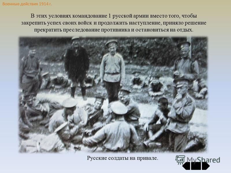 Военные действия 1914 г. В этих условиях командование 1 русской армии вместо того, чтобы закрепить успех своих войск и продолжить наступление, приняло решение прекратить преследование противника и остановиться на отдых. Русские солдаты на привале.