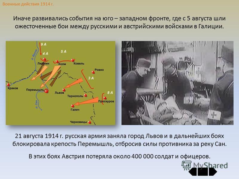 Военные действия 1914 г. Иначе развивались события на юго – западном фронте, где с 5 августа шли ожесточенные бои между русскими и австрийскими войсками в Галиции. 21 августа 1914 г. русская армия заняла город Львов и в дальнейших боях блокировала кр