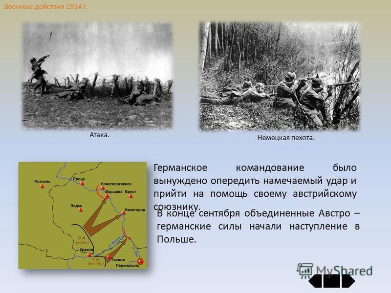 Военные действия 1914 г. Германское командование было вынуждено опередить намечаемый удар и прийти на помощь своему австрийскому союзнику. В конце сентября объединенные Австро – германские силы начали наступление в Польше. Атака. Немецкая пехота.