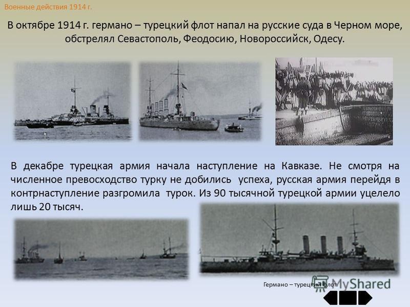 Военные действия 1914 г. В октябре 1914 г. германо – турецкий флот напал на русские суда в Черном море, обстрелял Севастополь, Феодосию, Новороссийск, Одесу. В декабре турецкая армия начала наступление на Кавказе. Не смотря на численное превосходство