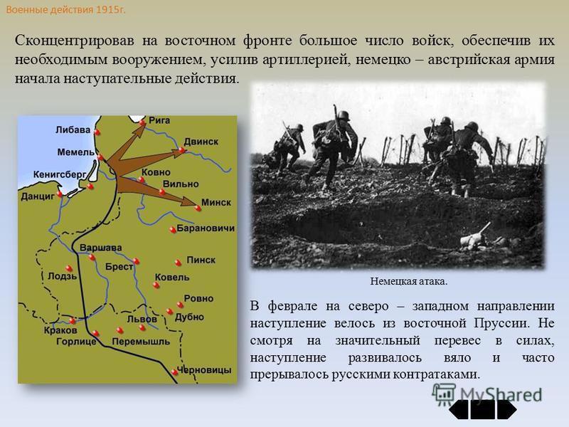 Военные действия 1915 г. Сконцентрировав на восточном фронте большое число войск, обеспечив их необходимым вооружением, усилив артиллерией, немецко – австрийская армия начала наступательные действия. В феврале на северо – западном направлении наступл