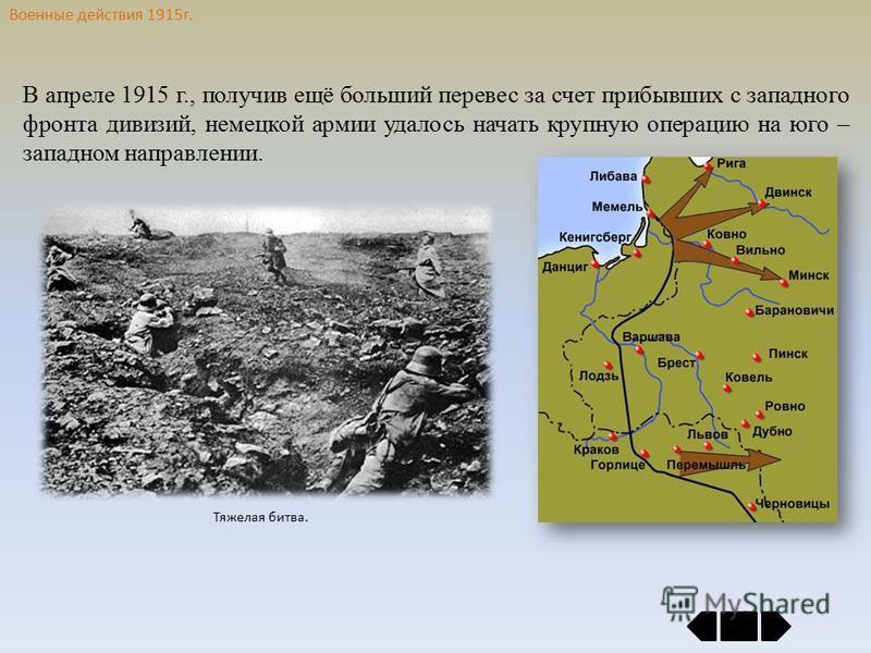 Военные действия 1915 г. В апреле 1915 г., получив ещё больший перевес за счет прибывших с западного фронта дивизий, немецкой армии удалось начать крупную операцию на юго – западном направлении. Тяжелая битва.