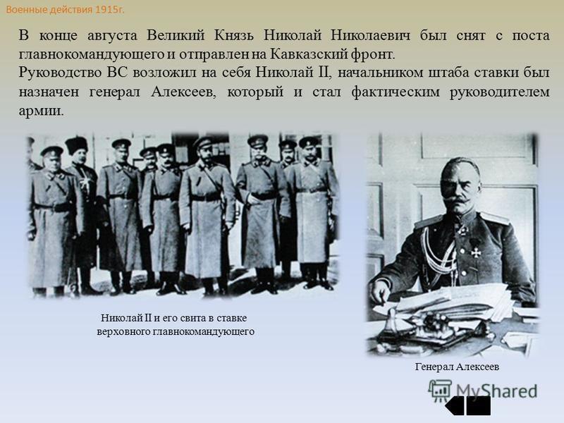 Военные действия 1915 г. В конце августа Великий Князь Николай Николаевич был снят с поста главнокомандующего и отправлен на Кавказский фронт. Руководство ВС возложил на себя Николай II, начальником штаба ставки был назначен генерал Алексеев, который