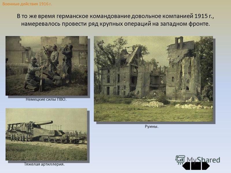 Военные действия 1916 г. В то же время германское командование довольное компанией 1915 г., намеревалось провести ряд крупных операций на западном фронте. Руины. Немецкие силы ПВО. Тяжелая артиллерия.
