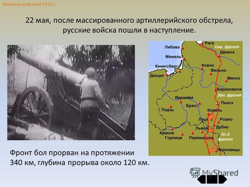 Военные действия 1916 г. 22 мая, после массированного артиллерийского обстрела, русские войска пошли в наступление. Фронт бол прорван на протяжении 340 км, глубина прорыва около 120 км.