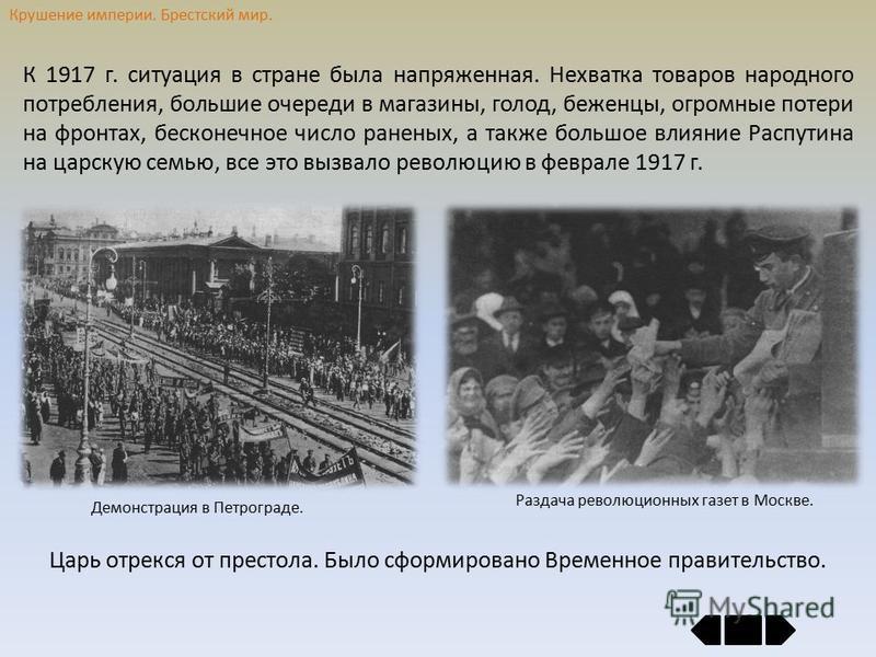 Крушение империи. Брестский мир. К 1917 г. ситуация в стране была напряженная. Нехватка товаров народного потребления, большие очереди в магазины, голод, беженцы, огромные потери на фронтах, бесконечное число раненых, а также большое влияние Распутин