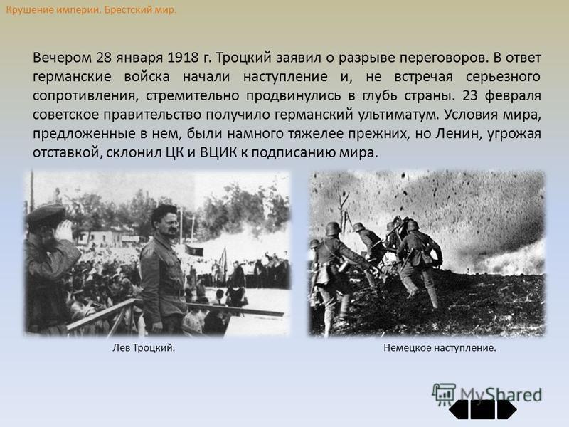 Крушение империи. Брестский мир. Вечером 28 января 1918 г. Троцкий заявил о разрыве переговоров. В ответ германские войска начали наступление и, не встречая серьезного сопротивления, стремительно продвинулись в глубь страны. 23 февраля советское прав