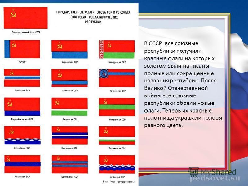 В СССР все союзные республики получили красные флаги на которых золотом были написаны полные или сокращенные названия республик. После Великой Отечественной войны все союзные республики обрели новые флаги. Теперь их красные полотнища украшали полосы